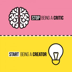 Stop Being A Critic Start Being A Creator